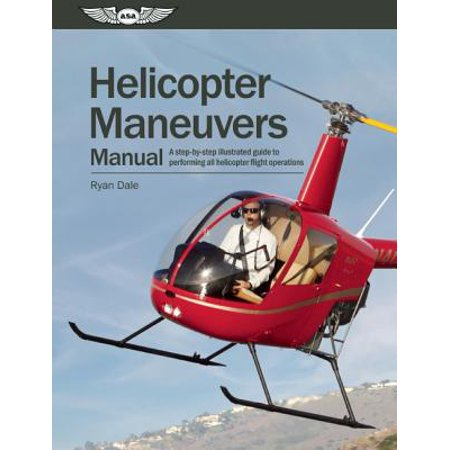 Helicopter Technical Manual - Helicopter Maneuvers Manual : A Step-By-Step Illustrated Guide to Performing All Helicopter Flight Operations