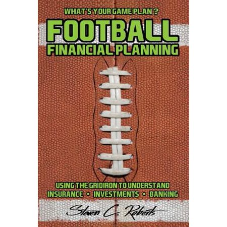 Football Financial Planning: Using the Gridiron to Understand, Insurance, Investments, and Banking.