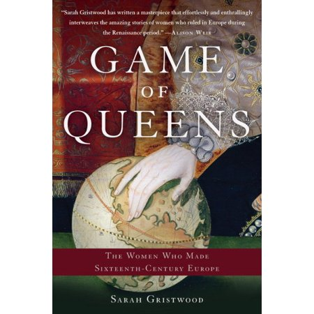 Game of Queens : The Women Who Made Sixteenth-Century (Ladies Game)