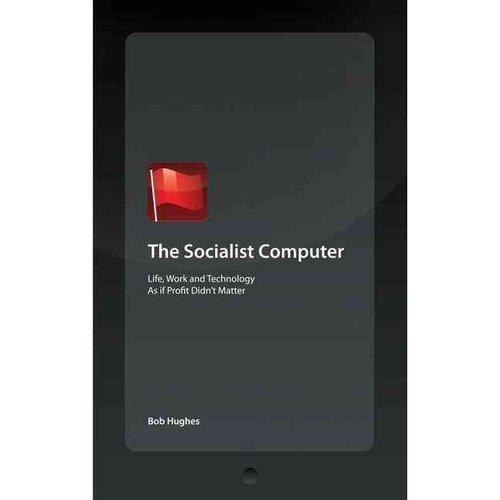 The Socialist Computer: Life, Work and Technology As If Profit Didn't Matter