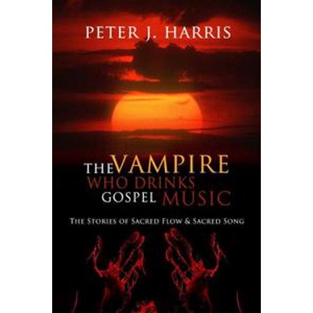 The Vampire Who Drinks Gospel Music: The Stories of Sacred Flow and Sacred Song - eBook (Halloween Drinking Songs)