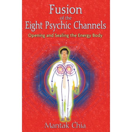 Fusion of the Eight Psychic Channels : Opening and Sealing the Energy Body