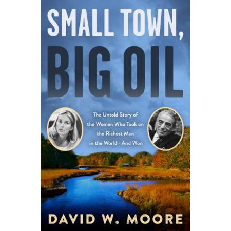 Small Town, Big Oil : The Untold Story of the Women Who Took on the Richest Man in the World--And