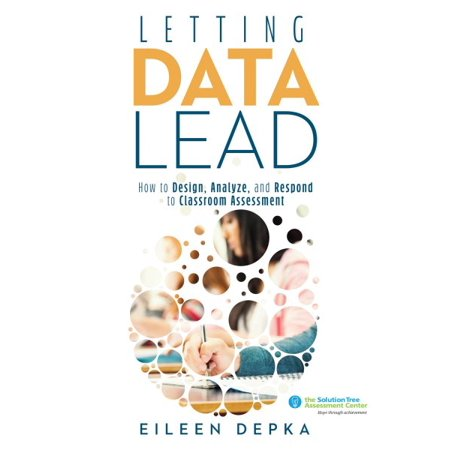 Letting Data Lead : How to Design, Analyze, and Respond to Classroom Assessment (Gain Actionable Insights Through Effective Assessment Methods and Data