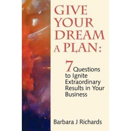 Give Your Dream A Plan  7 Questions To Ignite Extraordinary Results In Your Business