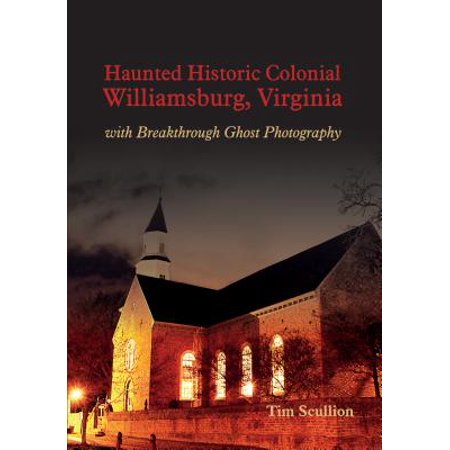 Historic Ghosts - Haunted Historic Colonial Williamsburg Virginia : With Breakthrough Ghost Photography