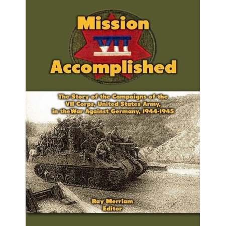 Mission Accomplished: The Story of the Campaigns of the Seventh Corps, United States Army In the War Against Germany, 1944-1945 -