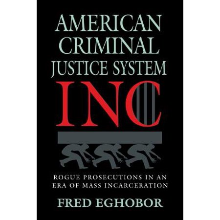 American Criminal Justice System Inc : Rogue Prosecutions in an Era of Mass