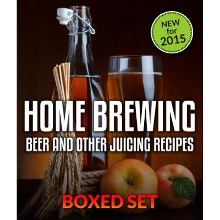 Home Brewing Beer And Other Juicing Recipes: How to Brew Beer Explained in Simple Steps -