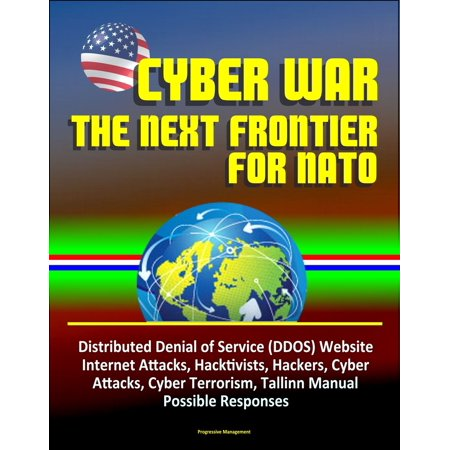 Cyber War: The Next Frontier for NATO - Distributed Denial of Service (DDOS) Website Internet Attacks, Hacktivists, Hackers, Cyber Attacks, Cyber Terrorism, Tallinn Manual, Possible Responses - - Attacking Manual
