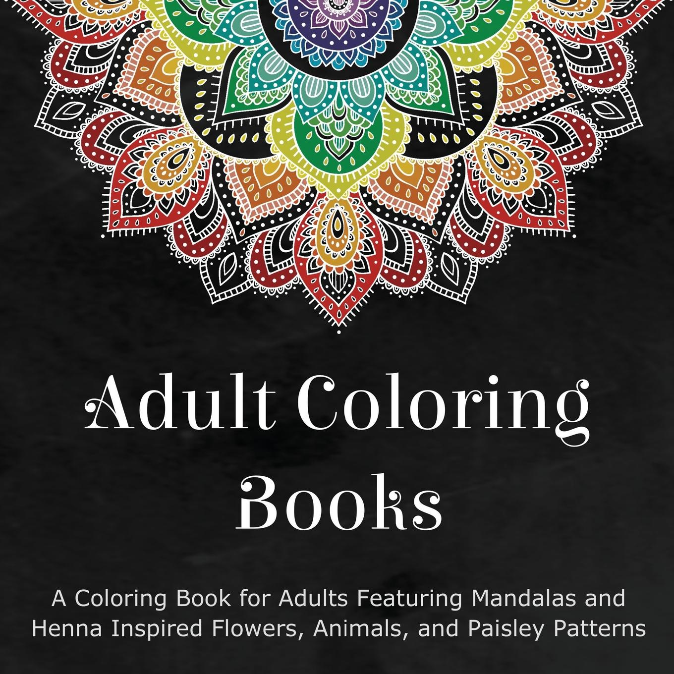 Adult Coloring Books: A Coloring Book for Adults Featuring Mandalas and Henna Inspired Flowers, Animals, and Paisley Patterns (Paperback)