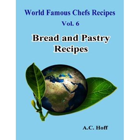 World Famous Chefs Recipes Vol. 6: Bread and Pastry Recipes - (Best Pastry Chef In The World)