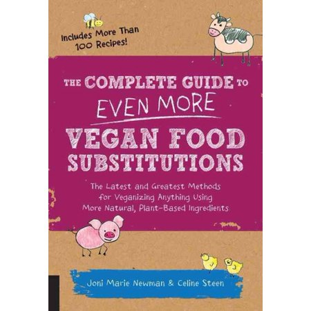 The Complete Guide To Even More Vegan Food Substitutions  The Latest And Greatest Methods For Veganizing Anything Using More Natural  Plant Based Ingedients