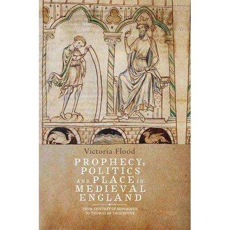 Prophecy  Politics And Place In Medieval England  From Geoffrey Of Monmouth To Thomas Of Erceldoune