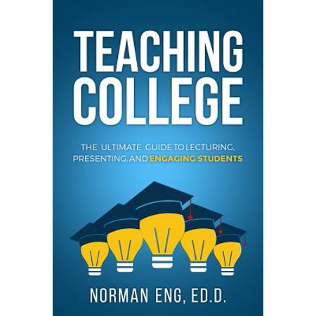 Teaching College : The Ultimate Guide to Lecturing, Presenting, and Engaging (Best Blogs To Read For College Students)
