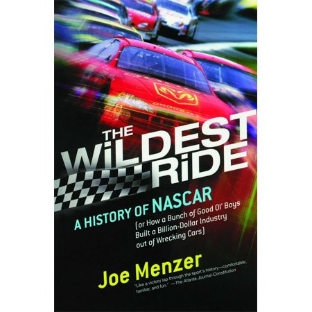 The Wildest Ride : A History of NASCAR (or, How a Bunch of Good Ol' Boys Built a Billion-Dollar Industry out of Wrecking