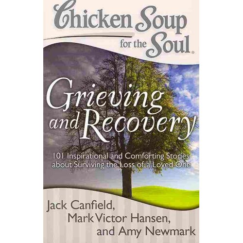 Chicken Soup for the Soul Grieving and Recovery: 101 Inspirational and Comforting Stories About Surviving the Loss of a Loved One