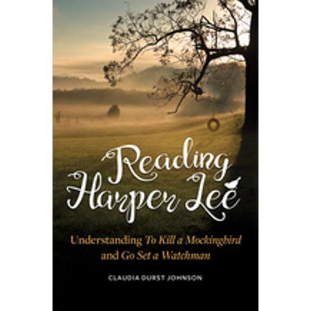 Reading Harper Lee: Understanding To Kill a Mockingbird and Go Set a Watchman -