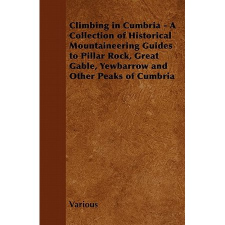 Climbing in Cumbria - A Collection of Historical Mountaineering Guides to Pillar Rock, Great Gable, Yewbarrow and Other Peaks of Cumbria ()