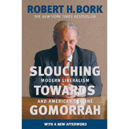 Slouching Towards Gomorrah : Modern Liberalism and American Decline (Defending Liberalism)