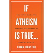 If Atheism Is True... : The Futile Faith and Hopeless Hypotheses of Dawkins and Co.