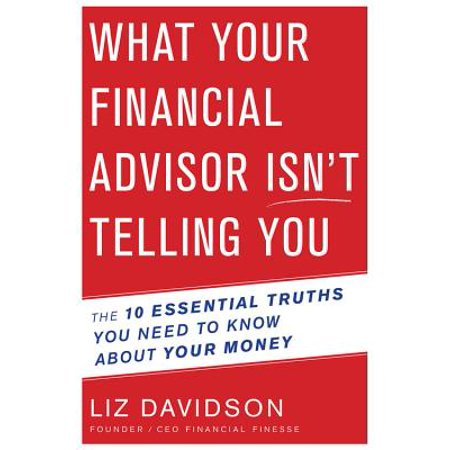 What Your Financial Advisor Isn't Telling You : The 10 Essential Truths You Need to Know About Your