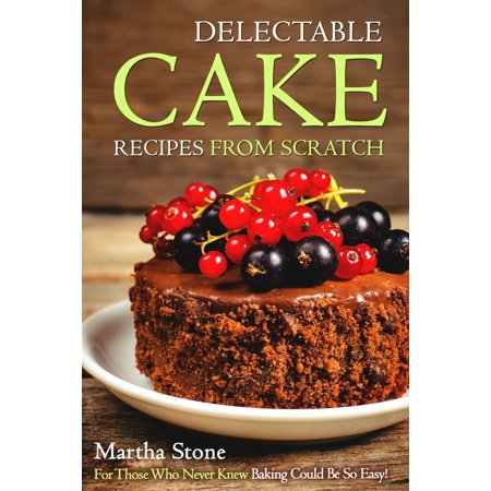 Delectable Cake Recipes from Scratch: For Those Who Never Knew Baking Could Be So Easy! -