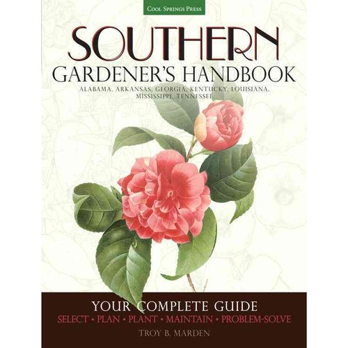 Southern Gardener's Handbook: Your Complete Guide: Select, Plan, Plant, Maintain, Problem-Solve, Alabama, Arkansas, Georgia, Kentucky, Louisiana, Mississippi, Tennessee