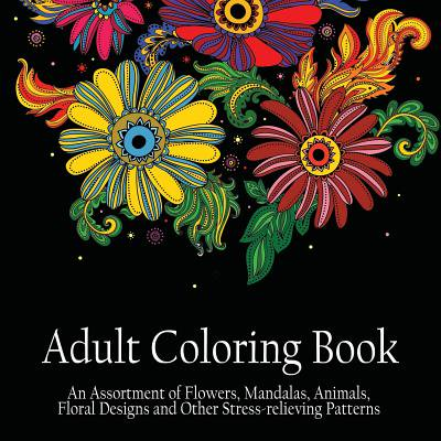 Adult Coloring Book : An Assortment of Flowers, Mandalas, Animals, Floral Designs and Other Stress Relieving Patterns to Color [[8.5 X 8.5 / Black]