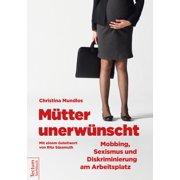 Mütter unerwünscht – Mobbing, Sexismus und Diskriminierung am Arbeitsplatz - eBook