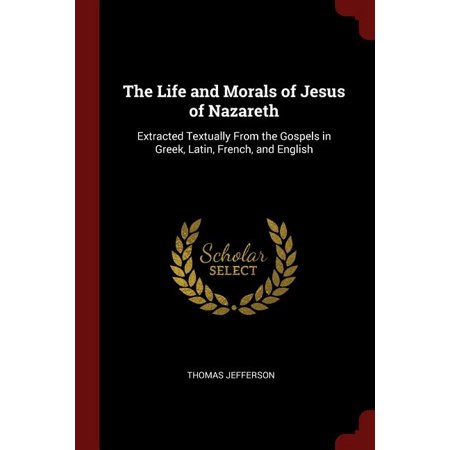 The Life and Morals of Jesus of Nazareth : Extracted Textually from the Gospels in Greek, Latin, French, and English English Ivy Extract