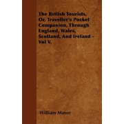 The British Tourists, Or, Traveller's Pocket Companion, Through England, Wales, Scotland, and Ireland - Vol V.