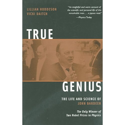 True Genius: The Life And Science Of John Bardeen, The only Winner of Two Nobel Prizes in Physics