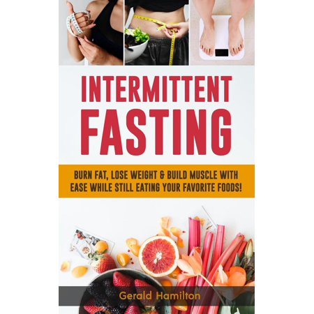 Intermittent Fasting: Burn Fat, Lose Weight and Build Muscle with Ease while Still Eating Your Favorite Foods! -
