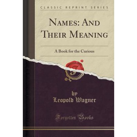 Names : And Their Meaning: A Book for the Curious (Classic Reprint)