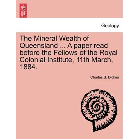 The Mineral Wealth Of Queensland     A Paper Read Before The Fellows Of The Royal Colonial Institute  11Th March  1884