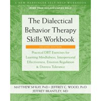The Dialectical Behavior Therapy Skills Workbook : Practical DBT Exercises for Learning Mindfulness, Interpersonal Effectiveness, Emotion Regulation, and Distress Tolerance