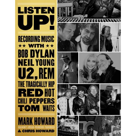 Listen Up! : Recording Music with Bob Dylan, Neil Young, U2, R.E.M., the Tragically Hip, Red Hot Chili Peppers, Tom