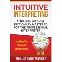 Intuitive Interpreting : A Spanish Medical Dictionary Mastered for the Professional Interpreter