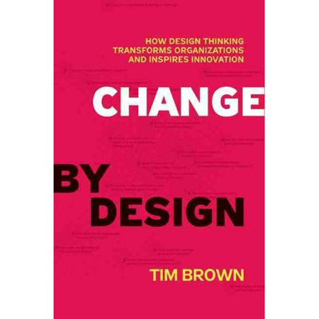 Change By Design  How Design Thinking Can Transform Organizations And Inspire Innovation