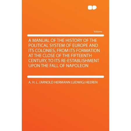 A Manual of the History of the Political System of Europe and Its Colonies, from Its Formation at the Close of the Fifteenth Century, to Its Re-Establishment Upon the Fall of