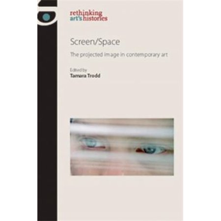 Screen Space  The Projected Image In Contemporary Art  Rethinking Arts Histories   Paperback