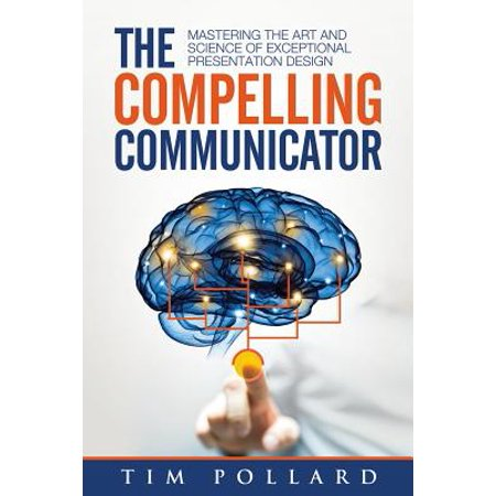 The Compelling Communicator : Mastering the Art and Science of Exceptional Presentation (Art Presentation Book)