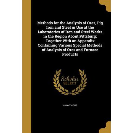 Method Lab Pack (Methods for the Analysis of Ores, Pig Iron and Steel in Use at the Laboratories of Iron and Steel Works in the Region about Pittsburg; Together with an Appendix Containing Various Special Methods of Analysis of Ores and Furnace Products)