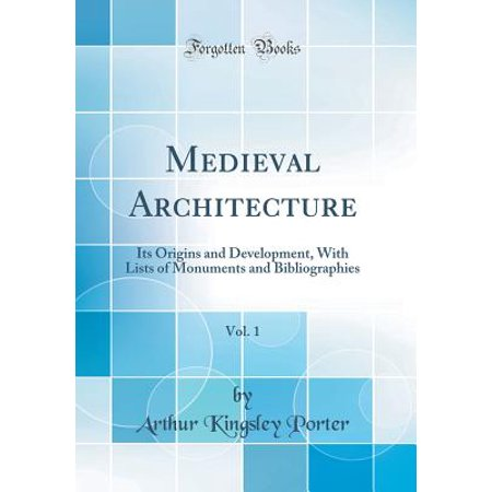 Medieval Architecture, Vol. 1 : Its Origins and Development, with Lists of Monuments and Bibliographies (Classic Reprint) - Medieval Architecture
