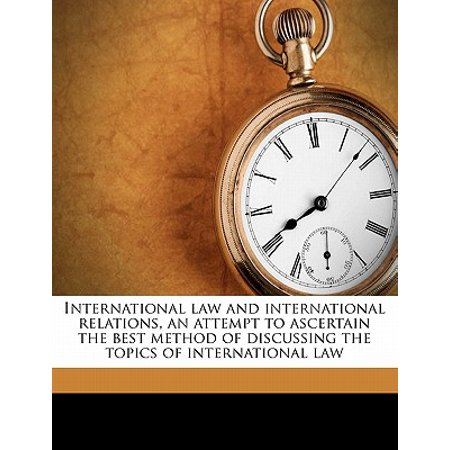 International Law and International Relations, an Attempt to Ascertain the Best Method of Discussing the Topics of International