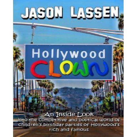 Hollywood Clown  An Inside Look Into The Competitive And Political World Of Childrens Birthday Parties Of Hollywoods Rich And Famous