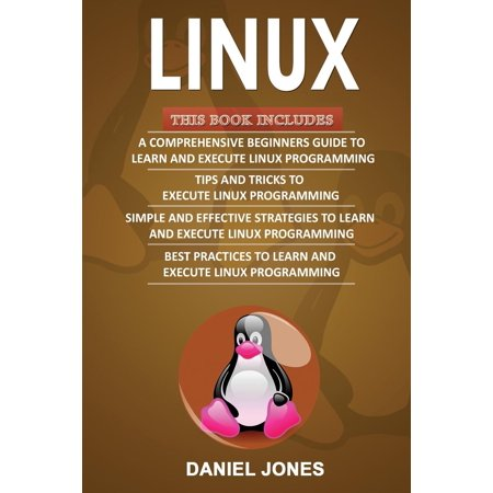 Linux : 4 Books in 1- Bible of 4 Manuscripts in 1- Beginner's Guide+ Tips and Tricks+ Effective Strategies+ Best Practices to Learn Linux Programming