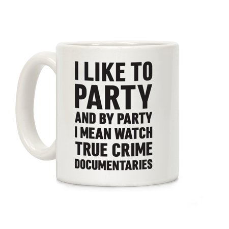 I Like To Party And By Party I Mean Watch True Crime Documentaries White 11 Ounce Ceramic Coffee Mug by LookHUMAN - Iparty Application
