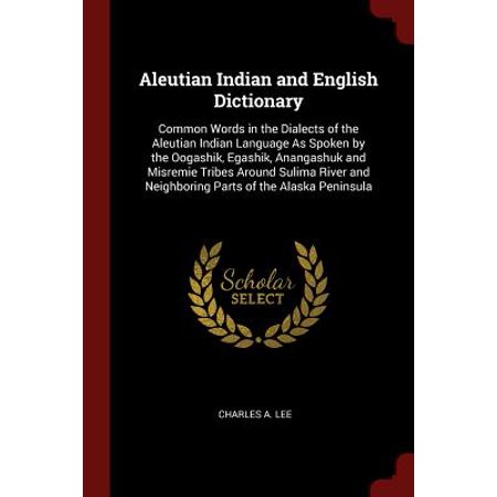 Aleutian Indian and English Dictionary : Common Words in the Dialects of the Aleutian Indian Language as Spoken by the Oogashik, Egashik, Anangashuk and Misremie Tribes Around Sulima River and Neighboring Parts of the Alaska